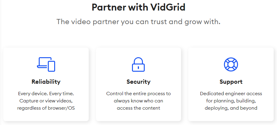 VidGrid offers the most secure and reliable Video API on the market. Our dedicated support engineers make sure that building out your custom solution is a breeze.